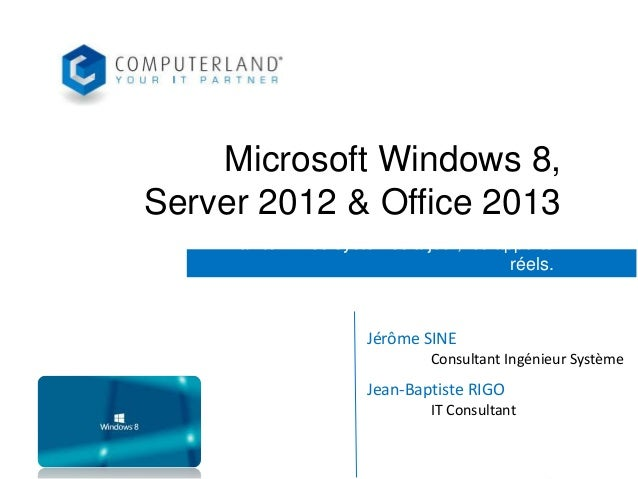 Microsoft Windows 8, Server 2012 & Office 2013 Maintenir vos systèmes à jour, les apports réels.  Jérôme SINE Consultant I...