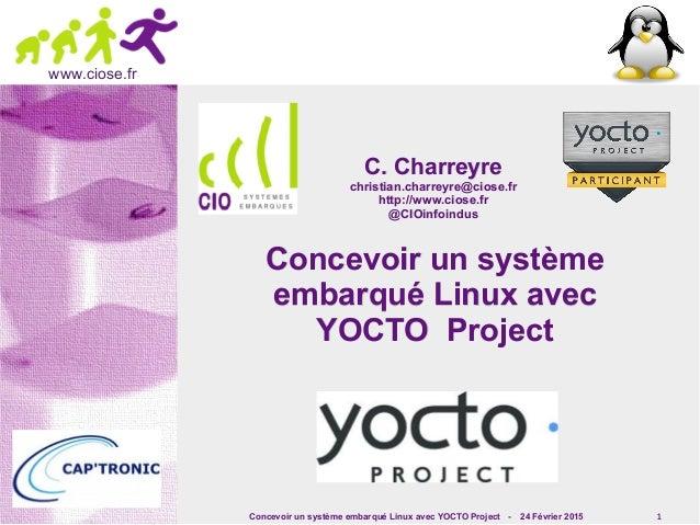 Concevoir un système embarqué Linux avec YOCTO Project - 24 Février 2015 1 www.ciose.fr Concevoir un systèmeConcevoir un s...