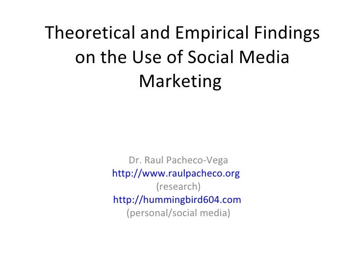 Theoretical and Empirical Findings on the Use of Social Media Marketing  Dr. Raul Pacheco-Vega http://www.raulpacheco.org ...