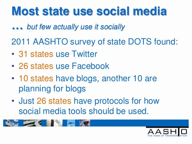 Most state use social media… but few actually use it socially2011 AASHTO survey of state DOTS found:• 31 states use Twitte...