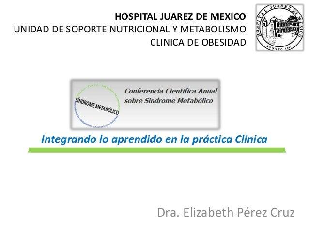 HOSPITAL JUAREZ DE MEXICO  UNIDAD DE SOPORTE NUTRICIONAL Y METABOLISMO  CLINICA DE OBESIDAD  Integrando lo aprendido en la...