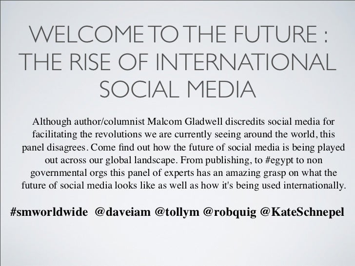 WELCOME TO THE FUTURE : THE RISE OF INTERNATIONAL        SOCIAL MEDIA    Although author/columnist Malcom Gladwell discred...