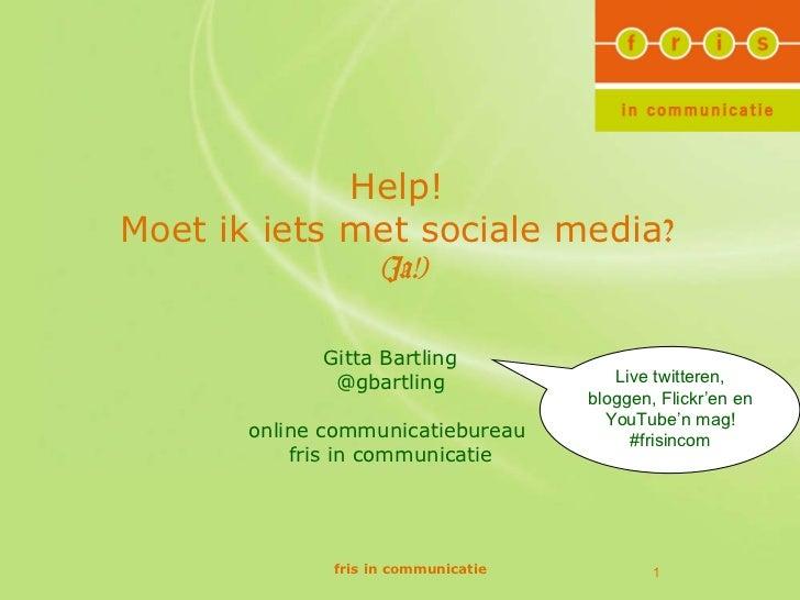 Help!  Moet ik iets met sociale media ?   (Ja!) fris in communicatie Gitta Bartling @gbartling online communicatiebureau  ...