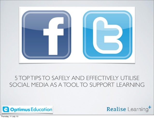 5TOPTIPSTO SAFELY AND EFFECTIVELY UTILISE SOCIAL MEDIA AS ATOOLTO SUPPORT LEARNING Thursday, 11 July 13