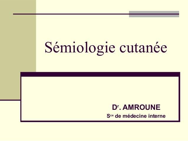 Sémiologie cutanée           Dr. AMROUNE         Sce de médecine interne