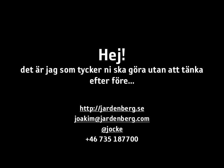 Hej!det är jag som tycker ni ska göra utan att tänka                  efter före...                http://jardenberg.se   ...