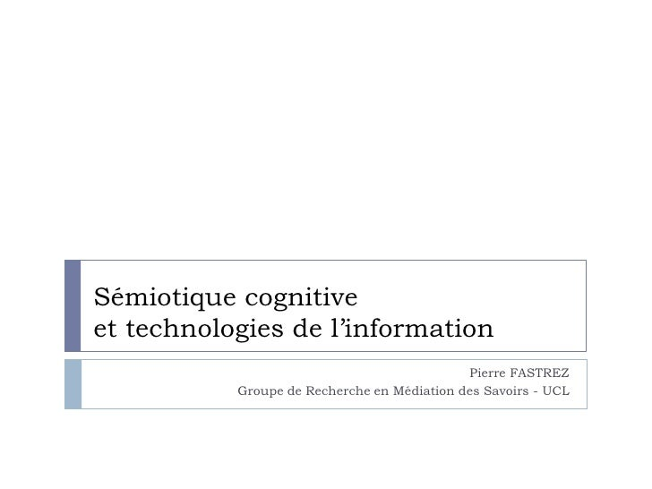 Sémiotique cognitive et technologies de l'information<br />Pierre FASTREZ<br />Groupe de Recherche en Médiation des Savoir...