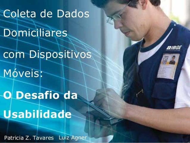 Coleta de Dados Domiciliares com Dispositivos Móveis: O Desafio da Usabilidade Patricia Z. Tavares Luiz Agner
