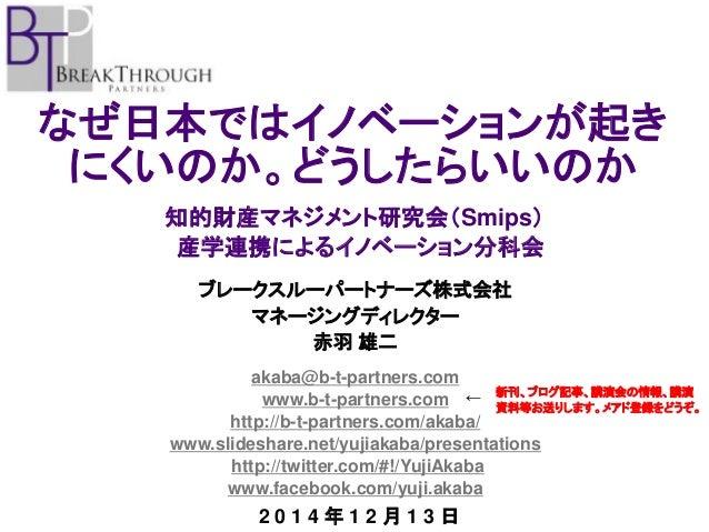 なぜ日本ではイノベーションが起き にくいのか。どうしたらいいのか  ブレークスルーパートナーズ株式会社  マネージングディレクター  赤羽 雄二  akaba@b-t-partners.com  www.b-t-partners.com  ht...