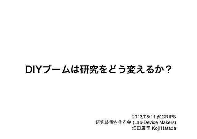 DIYブームは研究をどう変えるか?  2013/05/11 @GRIPS 研究装置を作る会 (Lab-Device Makers) 畑田康司 Koji Hatada