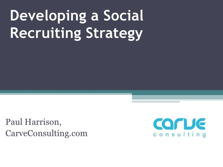 Developing a Social Recruiting Strategy Paul Harrison,  CarveConsulting.com