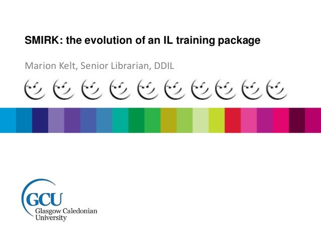 SMIRK: the evolution of an IL training package  Marion Kelt, Senior Librarian, DDIL