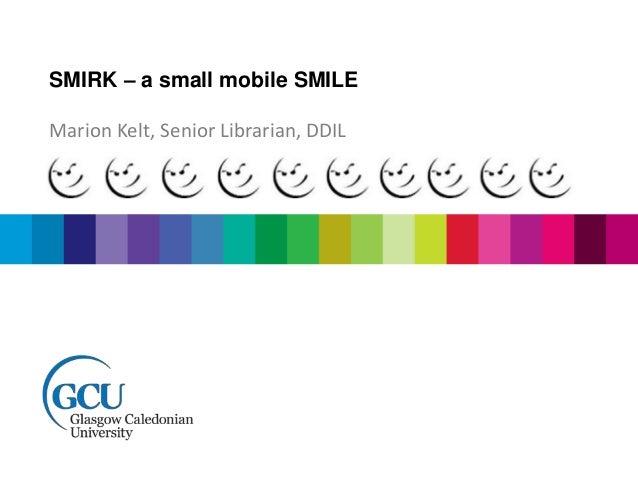 SMIRK – a small mobile SMILE Marion Kelt, Senior Librarian, DDIL
