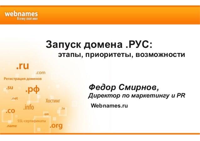 Запуск домена .РУС: этапы, приоритеты, возможности Федор Смирнов, Директор по маркетингу и PR Webnames.ru