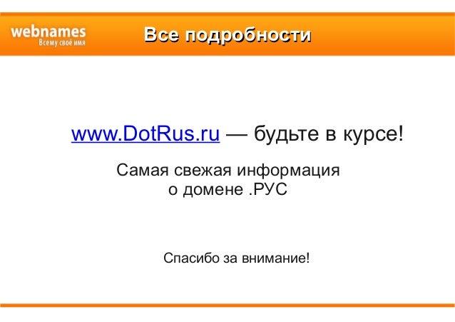 Все подробностиВсе подробности www.DotRus.ru — будьте в курсе! Самая свежая информация о домене .РУС Спасибо за внимание!