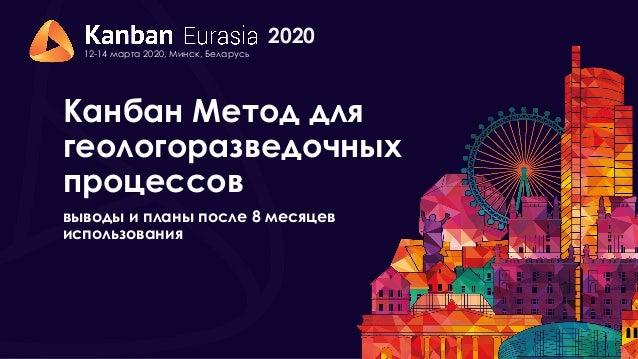 2020 12-14 марта 2020, Минск, Беларусь Канбан Метод для геологоразведочных процессов выводы и планы после 8 месяцев исполь...