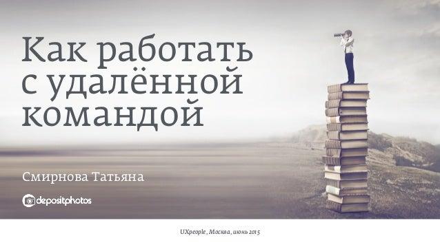 Смирнова Татьяна UXpeople, Москва, июнь 2015 Как работать  с удалённой  командой