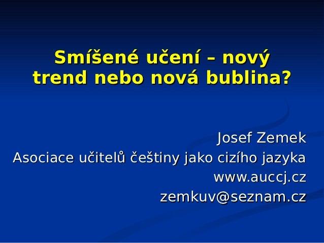 Smíšené učení – nový  trend nebo nová bublina?                              Josef ZemekAsociace učitelů češtiny jako cizíh...