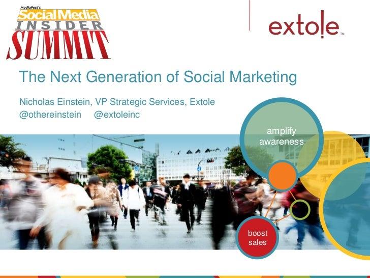 The Next Generation of Social MarketingNicholas Einstein, VP Strategic Services, Extole@othereinstein @extoleinc          ...