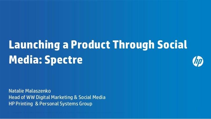 Launching a Product Through SocialMedia: SpectreNatalie MalaszenkoHead of WW Digital Marketing & Social MediaHP Printing &...