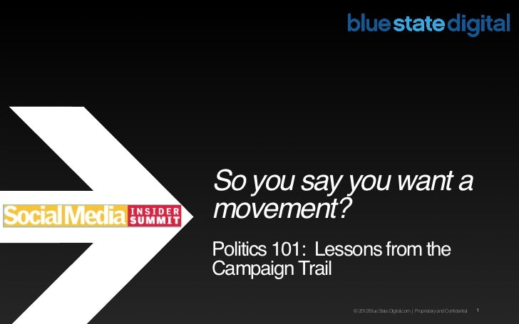So you say you want amovement?Politics 101: Lessons from theCampaign Trail                 © 2012 Blue State Digital.com |...