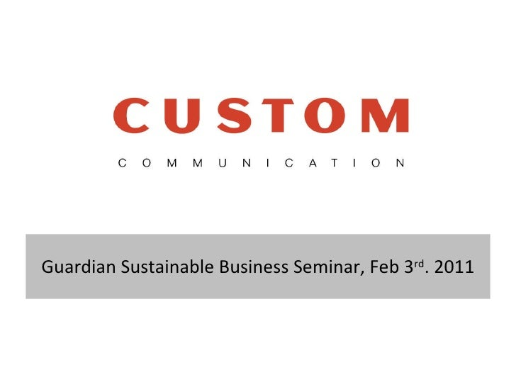 Guardian Sustainable Business Seminar, Feb 3 rd . 2011