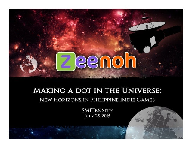 MAKING A DOT IN THE UNIVERSE:  NEW HORIZONS IN PHILIPPINE INDIE GAMES  SMITENSITY IULY 25. 2015
