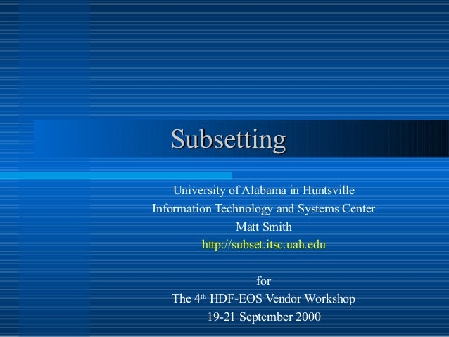 Subsetting University of Alabama in Huntsville Information Technology and Systems Center Matt Smith http://subset.itsc.uah...