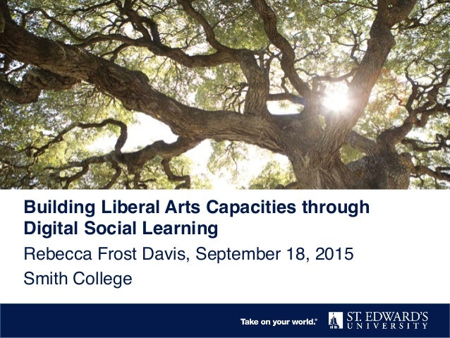 Building Liberal Arts Capacities through Digital Social Learning! Rebecca Frost Davis, September 18, 2015! Smith College!
