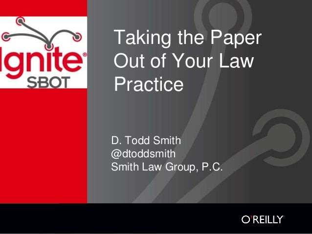Taking the Paper Out of Your Law Practice D. Todd Smith @dtoddsmith Smith Law Group, P.C.