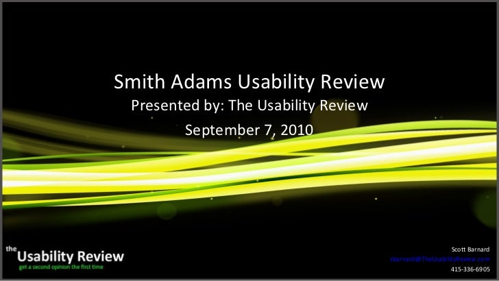 Smith Adams Usability Review Presented by: The Usability Review September 7, 2010 Scott Barnard [email_address] 415-336-6905
