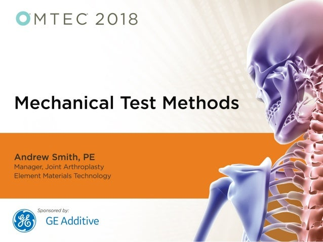 Additive Manufacturing Mechanical Test Methods for Medical Devices Andrew Smith, PE Manager, Joint Arthroplasty Element Ma...