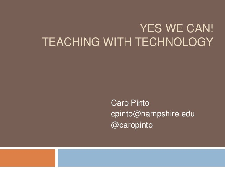 YES WE CAN!TEACHING WITH TECHNOLOGY          Caro Pinto          cpinto@hampshire.edu          @caropinto