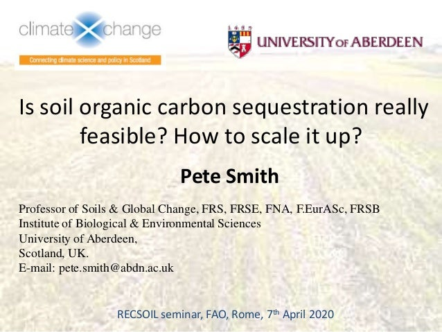 Is soil organic carbon sequestration really feasible? How to scale it up? Pete Smith Professor of Soils & Global Change, F...