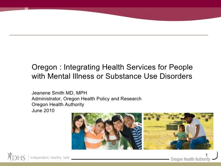 Oregon : Integrating Health Services for People with Mental Illness or Substance Use Disorders Jeanene Smith MD, MPH Admin...