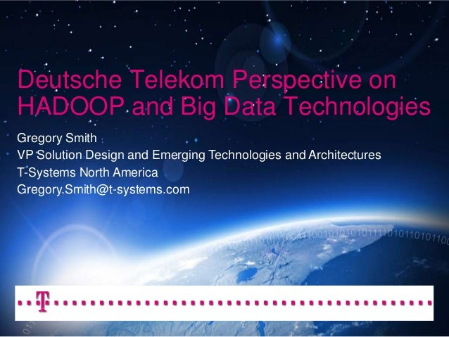 Deutsche Telekom Perspective on HADOOP and Big Data Technologies Gregory Smith VP Solution Design and Emerging Technologie...