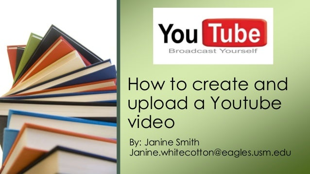 By: Janine Smith Janine.whitecotton@eagles.usm.edu How to create and upload a Youtube video