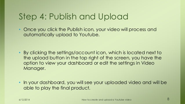 6/12/2014 How to create and upload a Youtube video 8 • Once you click the Publish icon, your video will process and automa...