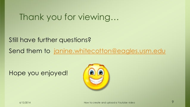 6/12/2014 How to create and upload a Youtube video 9 Still have further questions? Send them to janine.whitecotton@eagles....