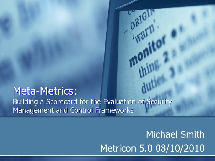 Meta-Metrics: Building a Scorecard for the Evaluation of Security Management and Control Frameworks <ul><li>Michael Smith ...