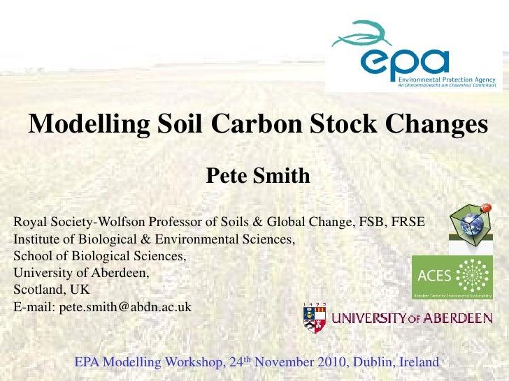 Modelling Soil Carbon Stock Changes                               Pete SmithRoyal Society-Wolfson Professor of Soils & Glo...