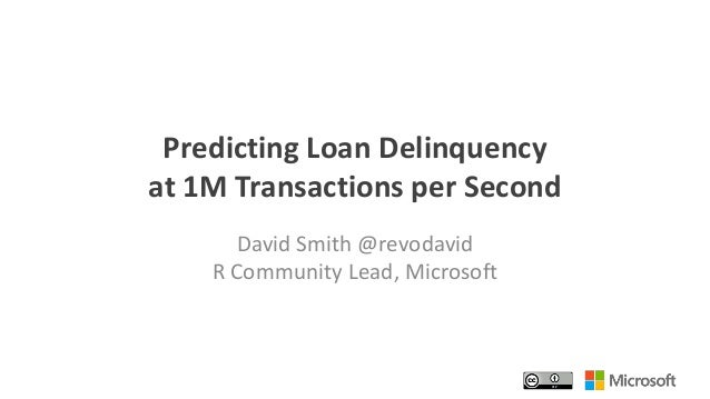 Predicting Loan Delinquency at 1M Transactions per Second David Smith @revodavid R Community Lead, Microsoft