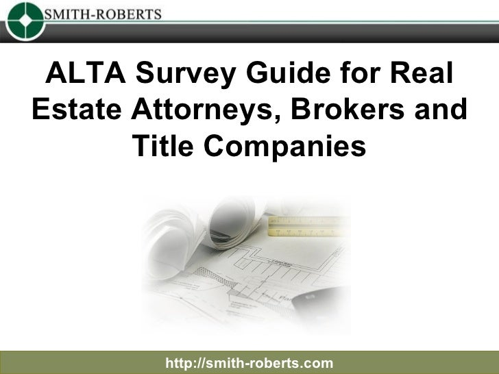 ALTA Survey Guide for Real Estate Attorneys, Brokers and Title Companies http://smith-roberts.com