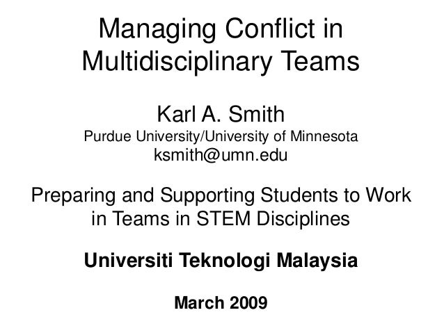 Managing Conflict in Multidisciplinary Teams Karl A. Smith Purdue University/University of Minnesota ksmith@umn.edu Prepar...