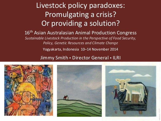 Livestock policy paradoxes:  Promulgating a crisis?  Or providing a solution?  16th Asian Australasian Animal Production C...
