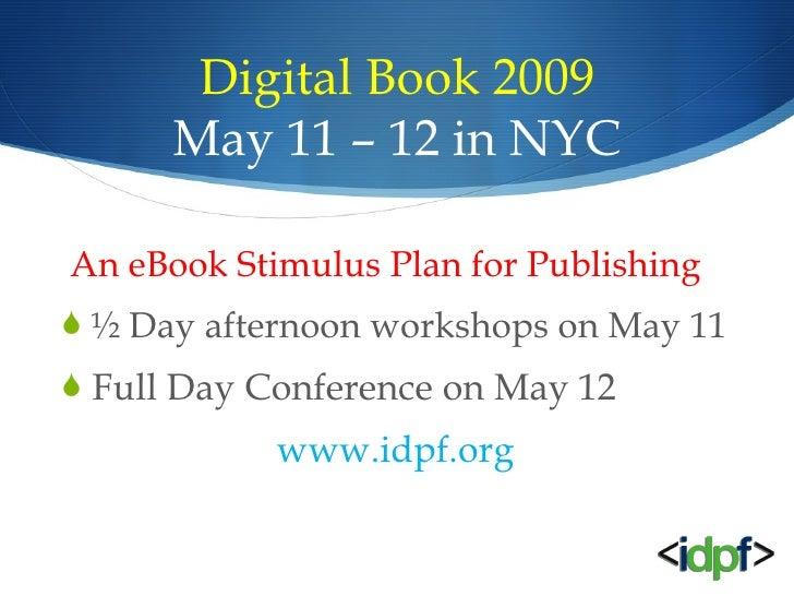 Digital Book 2009 May 11 – 12 in NYC <ul><li>An eBook Stimulus Plan for Publishing </li></ul><ul><li>½ Day afternoon works...