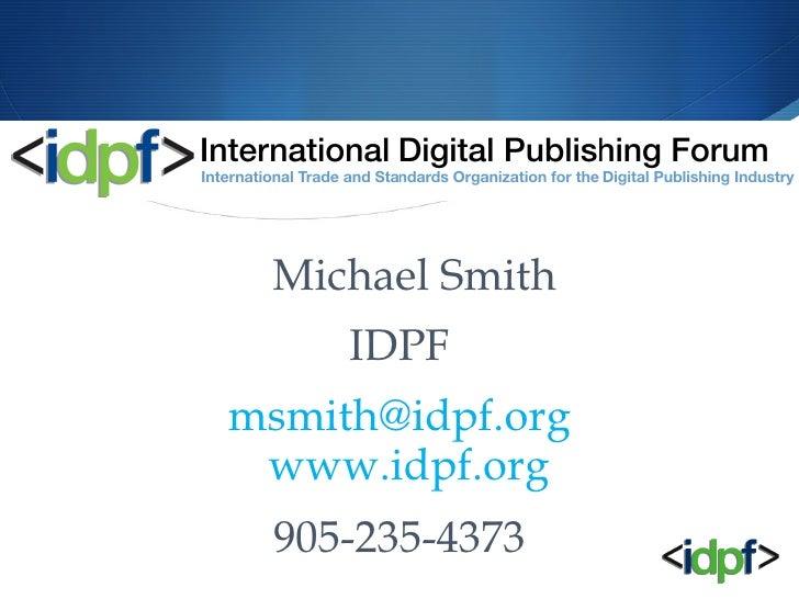 <ul><li>Michael Smith </li></ul><ul><li>IDPF </li></ul><ul><li>[email_address] www.idpf.org   </li></ul><ul><li>905-235-43...