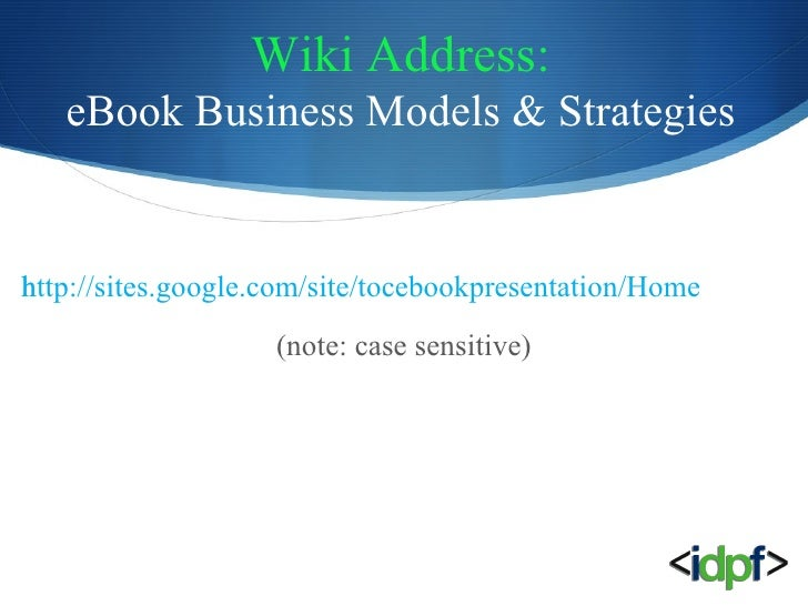 Wiki Address: eBook Business Models & Strategies <ul><li>http://sites.google.com/site/tocebookpresentation/Home </li></ul>...