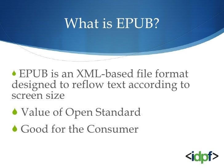 What is EPUB? <ul><li>EPUB is an XML-based file format designed to reflow text according to screen size </li></ul><ul><li>...