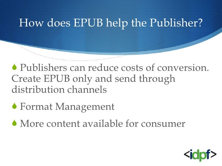 How does EPUB help the Publisher? <ul><li>Publishers can reduce costs of conversion. Create EPUB only and send through dis...